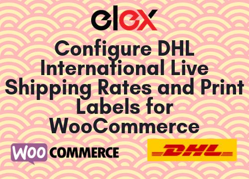 Configure DHL International Live Shipping Rates and Print Labels for WooCommerce
